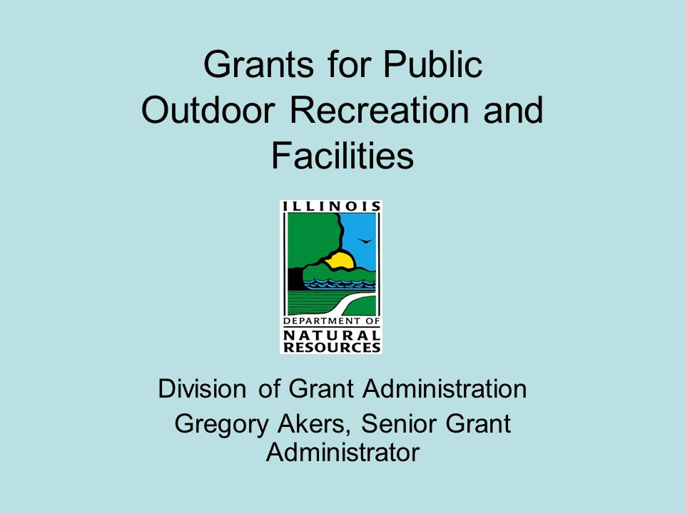 Good Morning I would like to take a few minutes this morning to discuss some of the grant funding opportunities available for outdoor recreation facilities from the Illinois Department of Natural Resources