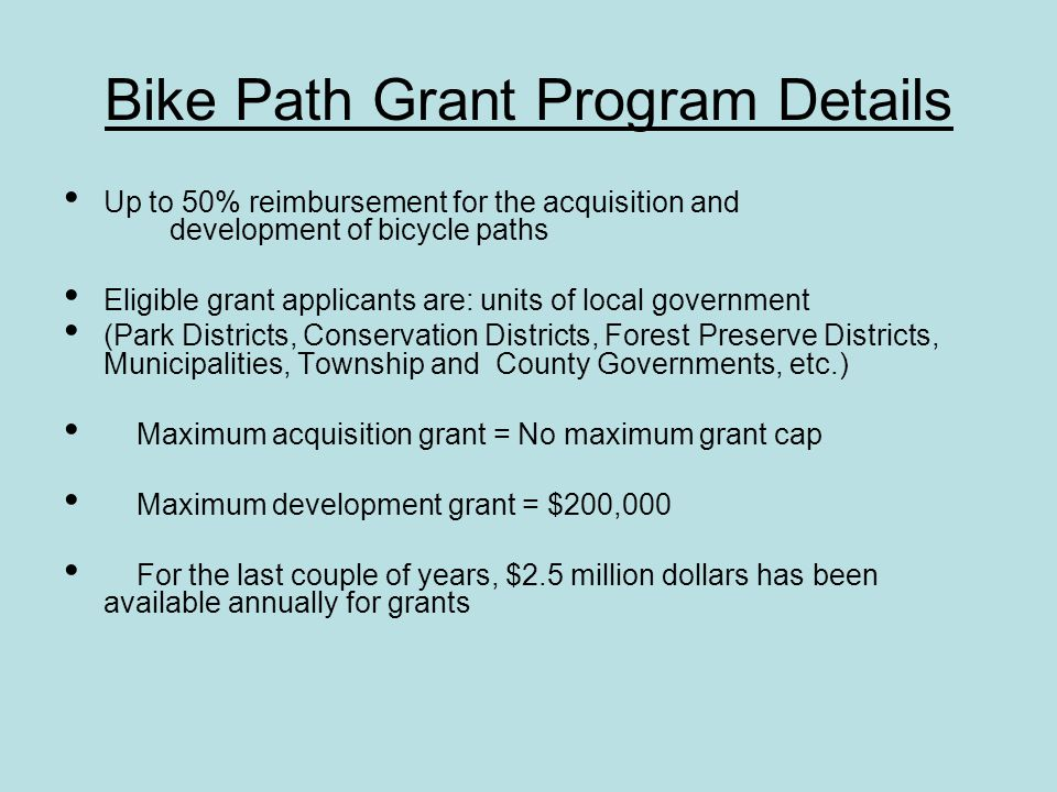 Bike Path Grant Program Details Up to 50% reimbursement for the acquisition and development of bicycle paths Eligible grant applicants are: units of local government (Park Districts, Conservation Districts, Forest Preserve Districts, Municipalities, Township and County Governments, etc.) Maximum acquisition grant = No maximum grant cap Maximum development grant = $200,000 For the last couple of years, $2.5 million dollars has been available annually for grants