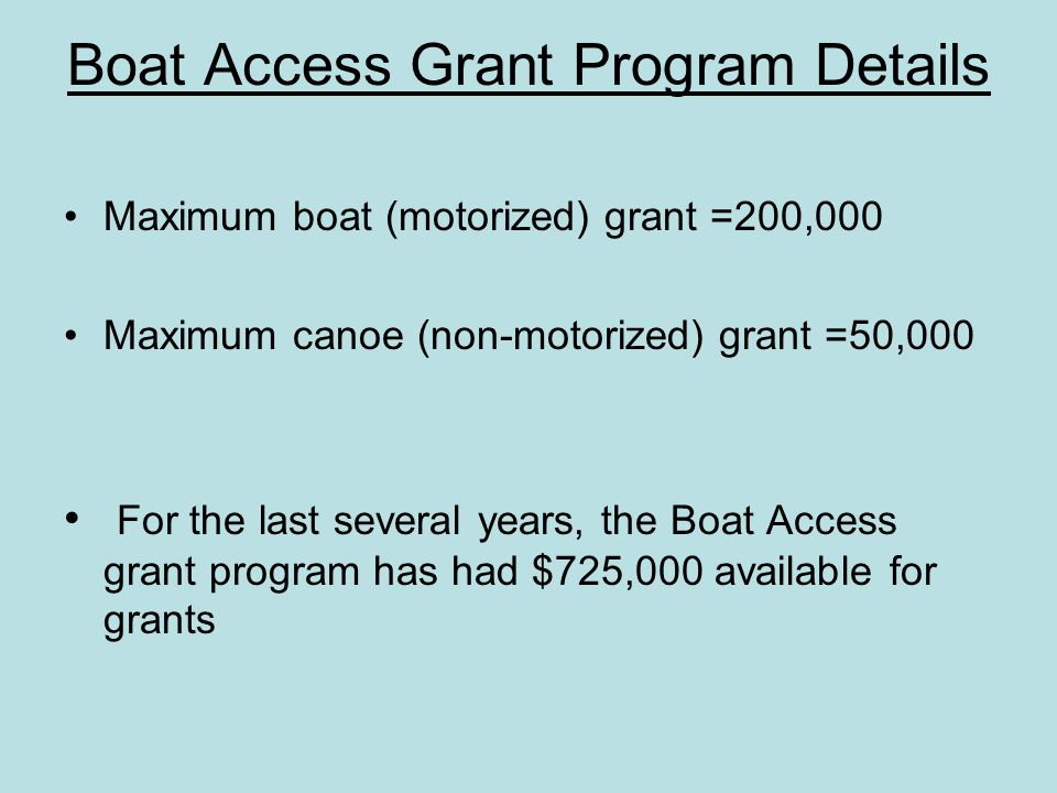Boat Access Grant Program Details Maximum boat (motorized) grant =200,000 Maximum canoe (non-motorized) grant =50,000 For the last several years, the Boat Access grant program has had $725,000 available for grants