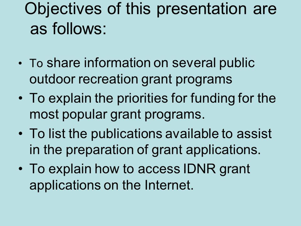 Objectives of this presentation are as follows: To share information on several public outdoor recreation grant programs To explain the priorities for funding for the most popular grant programs.