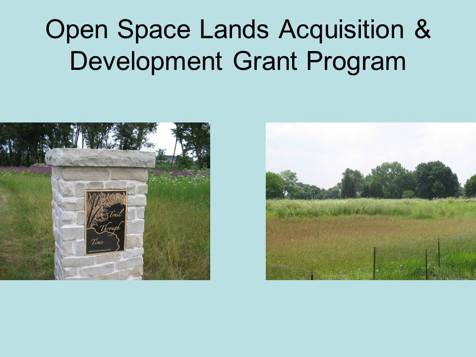 Open Space Land Acquisition Development (OSLAD) Grant Program Details Up to 50% reimbursement for the acquisition and development of lands for public parks & open space Eligible grant applicants are: units of local government Park District, Conservation Districts, Municipalities, Townships and County Governments Maximum acquisition grant = $750,000 Maximum development grant = $400,00 For the last several years, $20 million dollars has been available for OSLAD grant funding