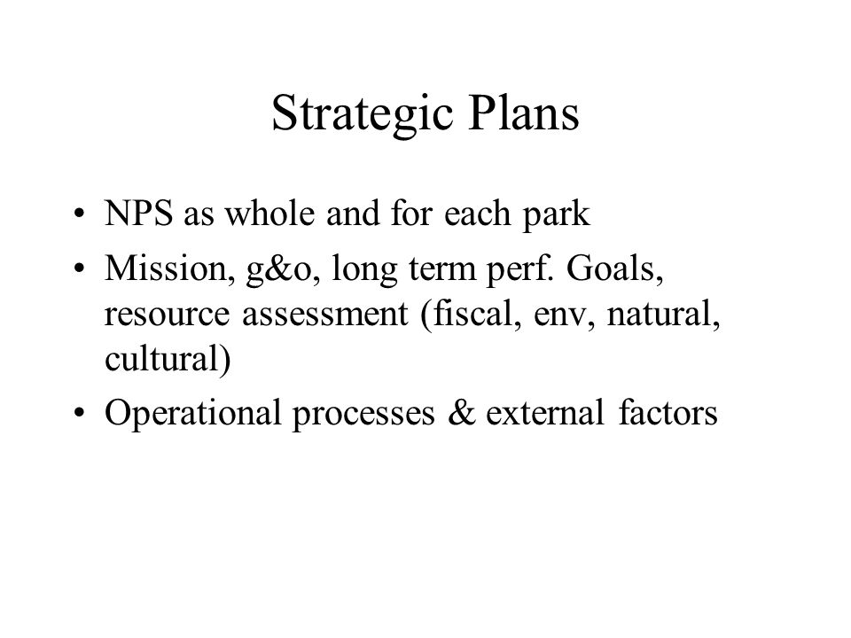 Strategic Plans NPS as whole and for each park Mission, g&o, long term perf. Goals, resource assessment (fiscal, env, natural, cultural) Operational p