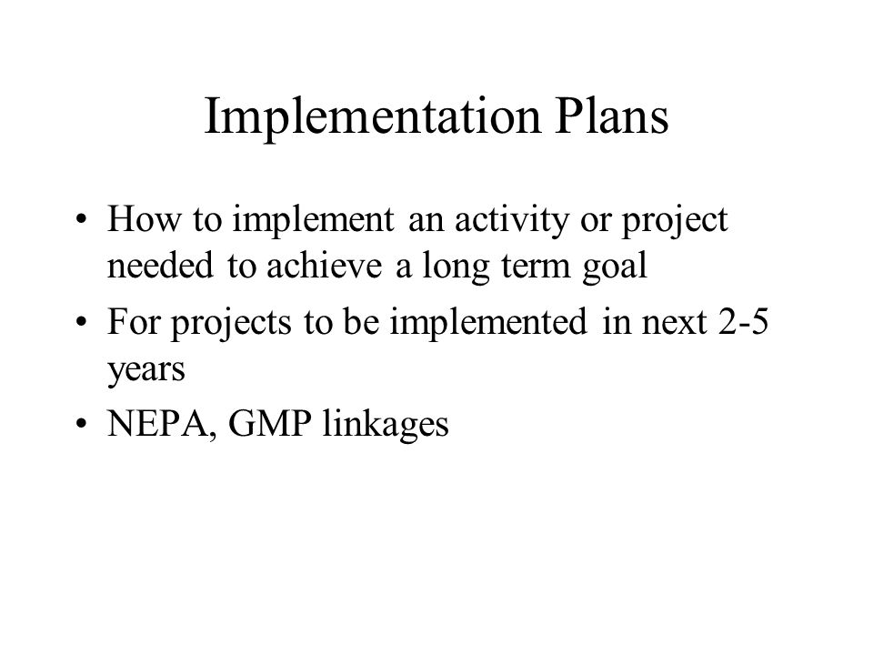 Implementation Plans How to implement an activity or project needed to achieve a long term goal For projects to be implemented in next 2-5 years NEPA,