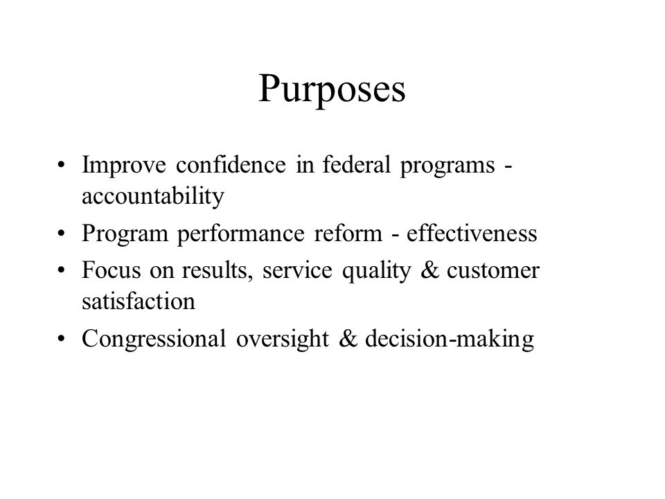 Purposes Improve confidence in federal programs - accountability Program performance reform - effectiveness Focus on results, service quality & custom