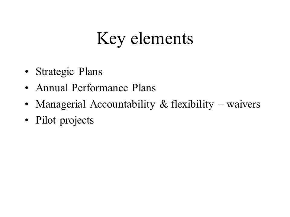 Key elements Strategic Plans Annual Performance Plans Managerial Accountability & flexibility – waivers Pilot projects