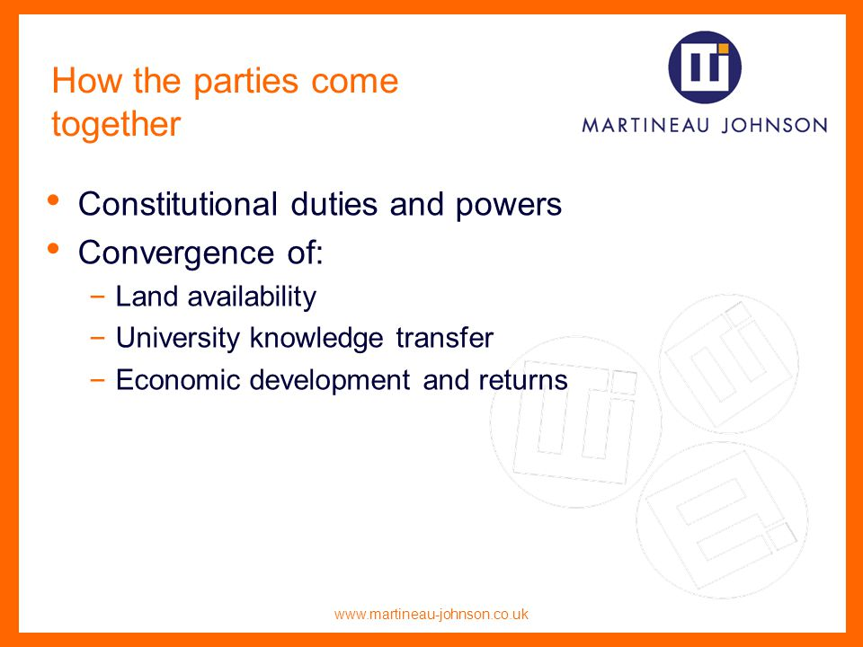 www.martineau-johnson.co.uk How the parties come together Constitutional duties and powers Convergence of: – Land availability – University knowledge transfer – Economic development and returns