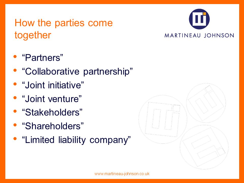 www.martineau-johnson.co.uk How the parties come together Partners Collaborative partnership Joint initiative Joint venture Stakeholders Shareholders Limited liability company