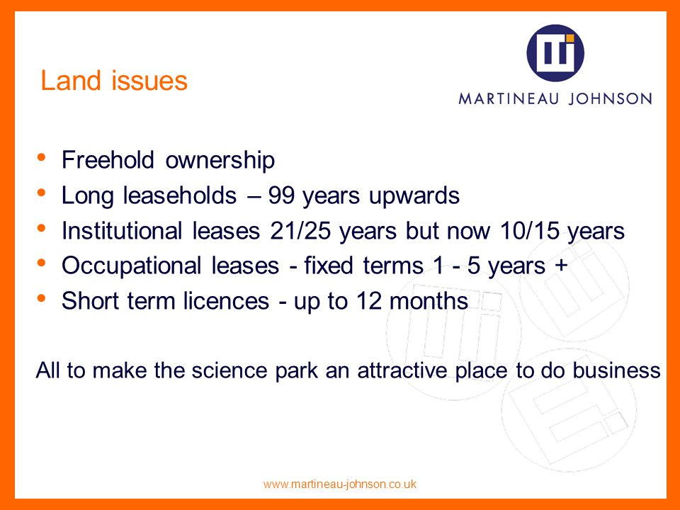 www.martineau-johnson.co.uk Land issues Freehold ownership Long leaseholds – 99 years upwards Institutional leases 21/25 years but now 10/15 years Occupational leases - fixed terms 1 - 5 years + Short term licences - up to 12 months All to make the science park an attractive place to do business