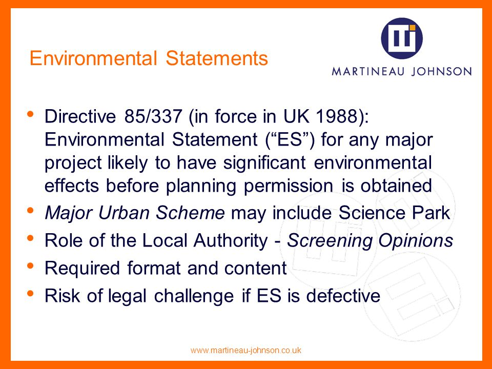 www.martineau-johnson.co.uk Environmental Statements Directive 85/337 (in force in UK 1988): Environmental Statement (ES) for any major project likely to have significant environmental effects before planning permission is obtained Major Urban Scheme may include Science Park Role of the Local Authority - Screening Opinions Required format and content Risk of legal challenge if ES is defective