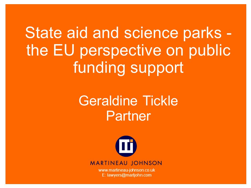 www.martineau-johnson.co.uk E: lawyers@martjohn.com State aid and science parks - the EU perspective on public funding support Geraldine Tickle Partner