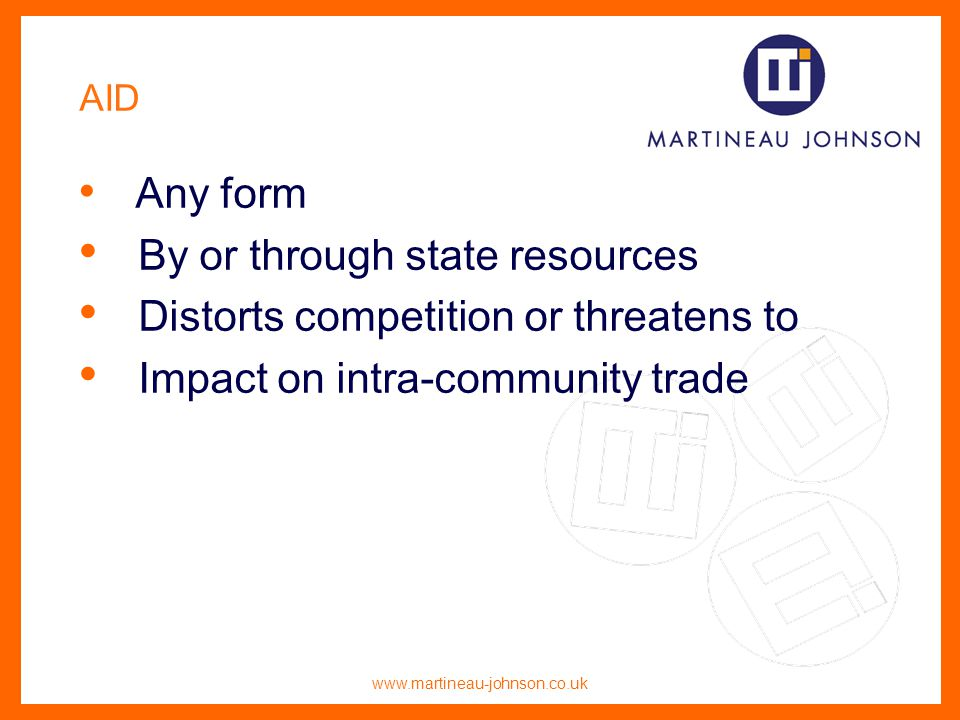 www.martineau-johnson.co.uk AID Any form By or through state resources Distorts competition or threatens to Impact on intra-community trade