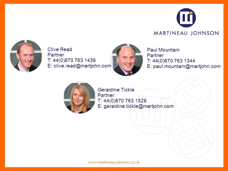 www.martineau-johnson.co.uk Geraldine Tickle Partner T: 44(0)870 763 1529 E: geraldine.tickle@martjohn.com Clive Read Partner T: 44(0)870 763 1439 E: clive.read@martjohn.com Paul Mountain Partner T: 44(0)870 763 1344 E: paul.mountain@martjohn.com