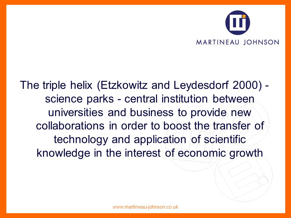 www.martineau-johnson.co.uk The triple helix (Etzkowitz and Leydesdorf 2000) - science parks - central institution between universities and business to provide new collaborations in order to boost the transfer of technology and application of scientific knowledge in the interest of economic growth