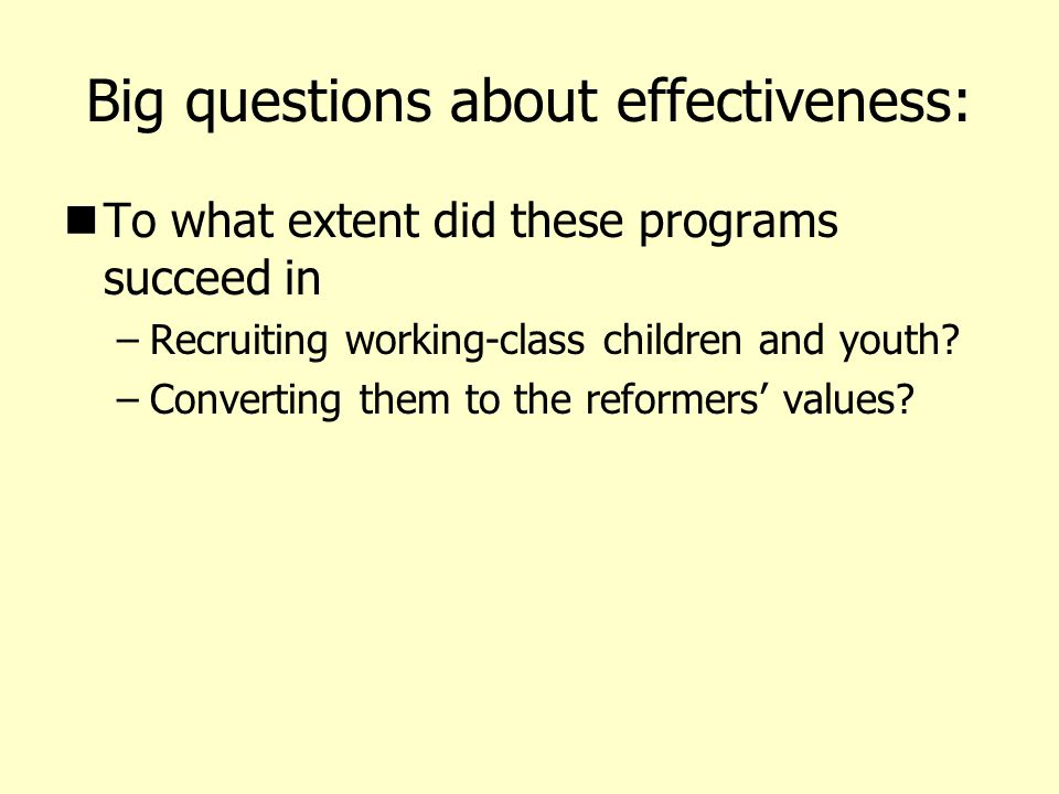 Big questions about effectiveness: To what extent did these programs succeed in –Recruiting working-class children and youth.