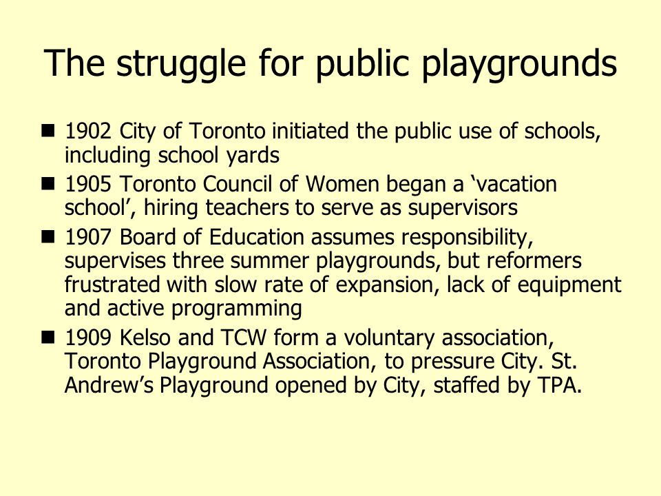 The struggle for public playgrounds 1902 City of Toronto initiated the public use of schools, including school yards 1905 Toronto Council of Women began a vacation school, hiring teachers to serve as supervisors 1907 Board of Education assumes responsibility, supervises three summer playgrounds, but reformers frustrated with slow rate of expansion, lack of equipment and active programming 1909 Kelso and TCW form a voluntary association, Toronto Playground Association, to pressure City.