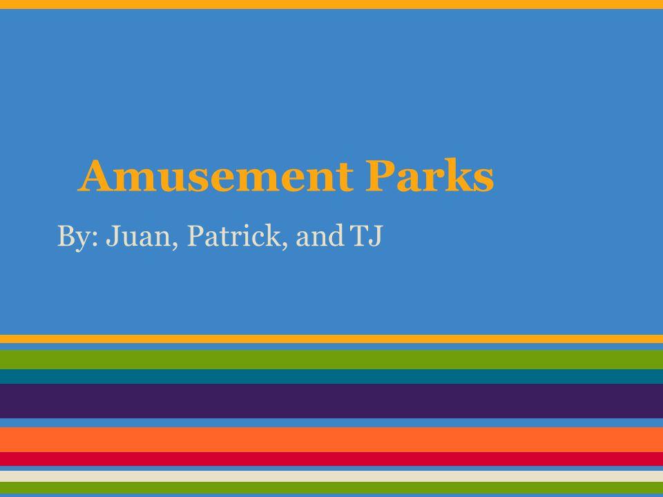 Amusement Parks By: Juan, Patrick, and TJ
