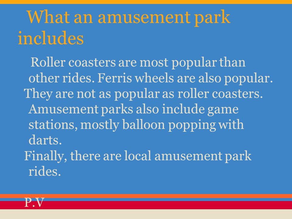 What an amusement park includes Roller coasters are most popular than other rides. Ferris wheels are also popular. They are not as popular as roller c