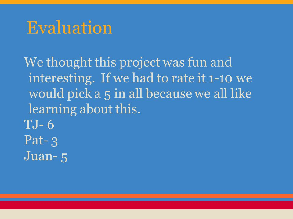 Evaluation We thought this project was fun and interesting. If we had to rate it 1-10 we would pick a 5 in all because we all like learning about this