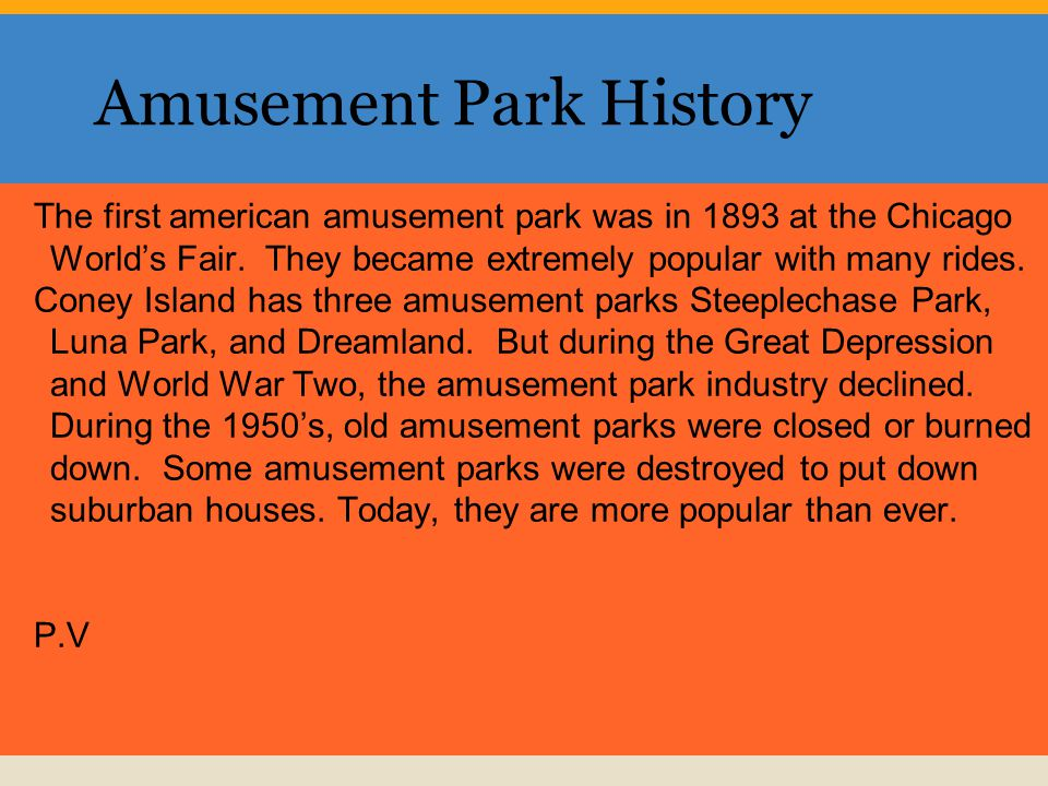Amusement Park History The first american amusement park was in 1893 at the Chicago Worlds Fair.