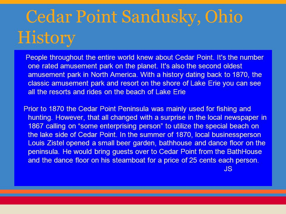Cedar Point Sandusky, Ohio History People throughout the entire world knew about Cedar Point. It's the number one rated amusement park on the planet.