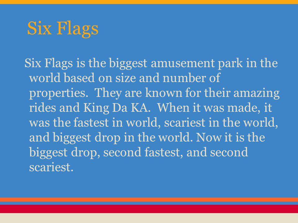 Six Flags Six Flags is the biggest amusement park in the world based on size and number of properties. They are known for their amazing rides and King