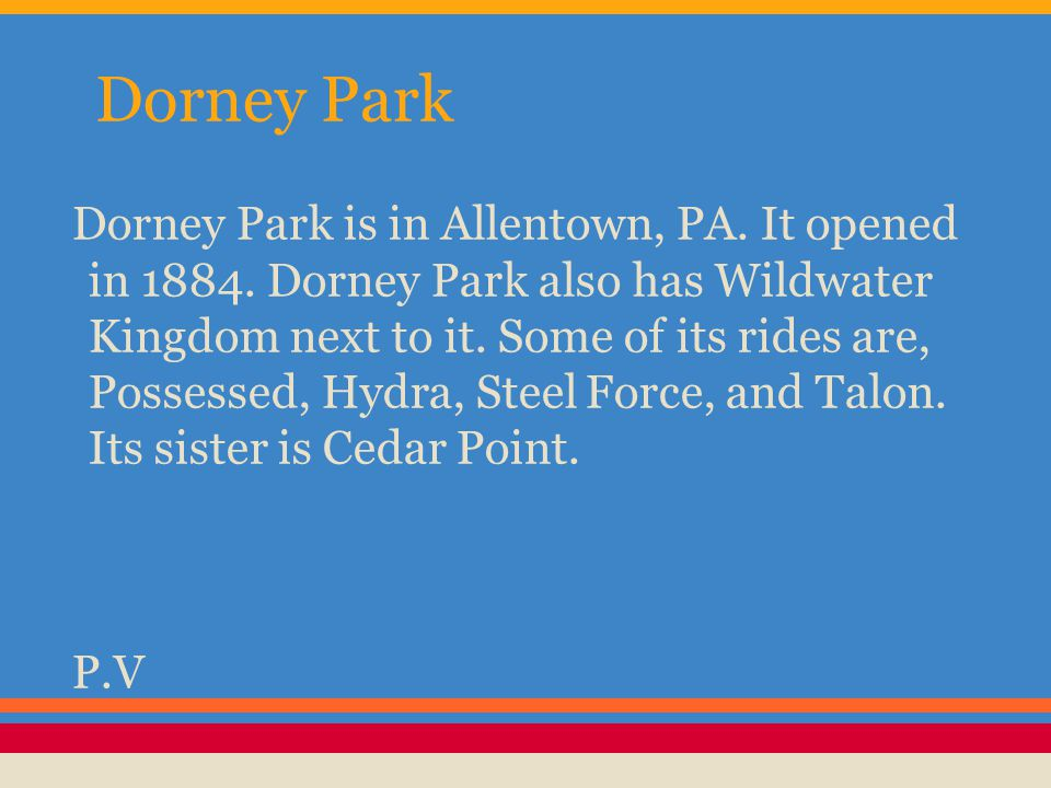 Dorney Park Dorney Park is in Allentown, PA. It opened in 1884. Dorney Park also has Wildwater Kingdom next to it. Some of its rides are, Possessed, H
