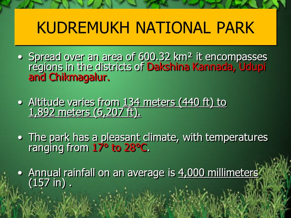 KUDREMUKH NATIONAL PARK Spread over an area of 600.32 km² it encompasses regions in the districts of Dakshina Kannada, Udupi and Chikmagalur.