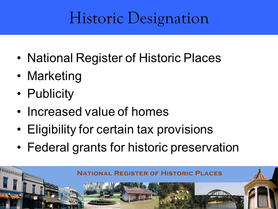 Historic Designation National Register of Historic Places Marketing Publicity Increased value of homes Eligibility for certain tax provisions Federal grants for historic preservation