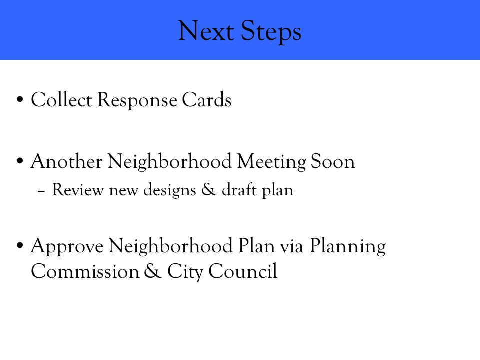Next Steps Collect Response Cards Another Neighborhood Meeting Soon –Review new designs & draft plan Approve Neighborhood Plan via Planning Commission & City Council