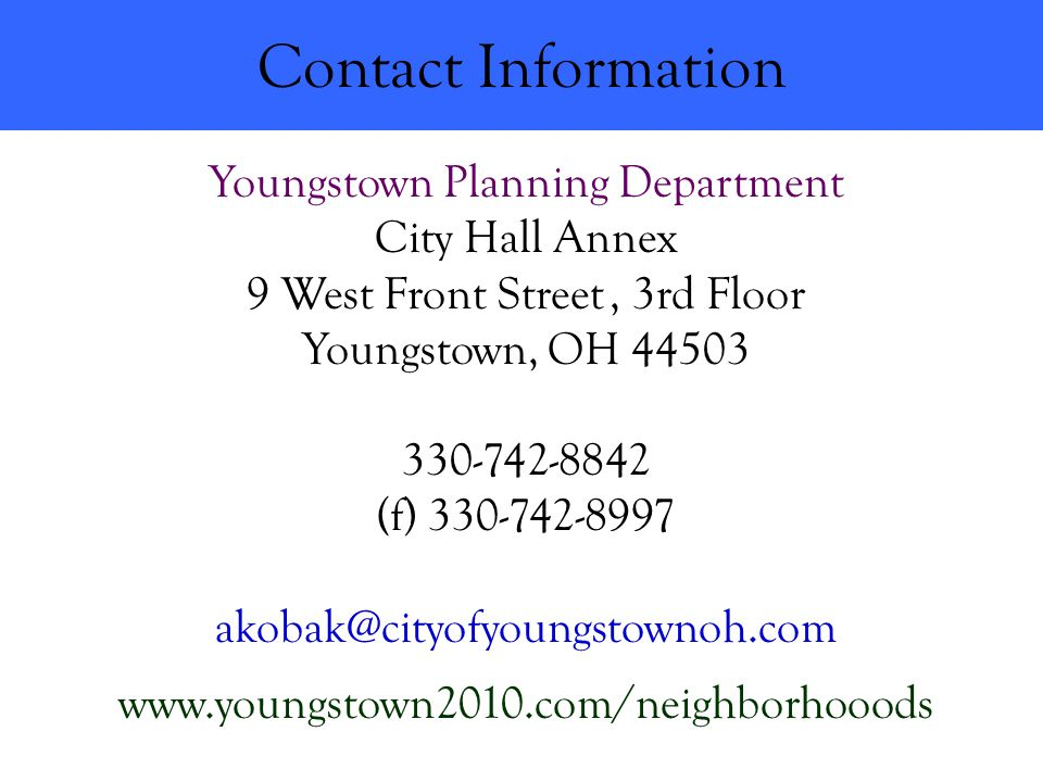 Contact Information Youngstown Planning Department City Hall Annex 9 West Front Street, 3rd Floor Youngstown, OH 44503 330-742-8842 (f) 330-742-8997 akobak@cityofyoungstownoh.com www.youngstown2010.com/neighborhooods