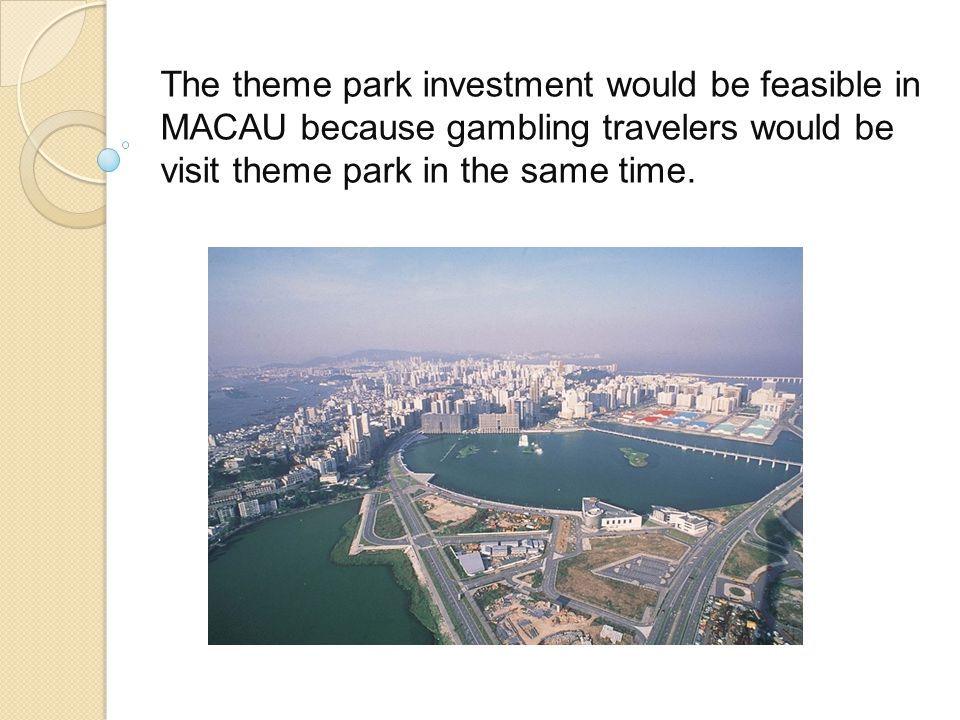 The theme park investment would be feasible in MACAU because gambling travelers would be visit theme park in the same time.