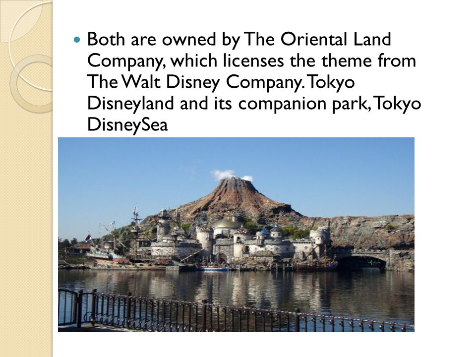 Both are owned by The Oriental Land Company, which licenses the theme from The Walt Disney Company.