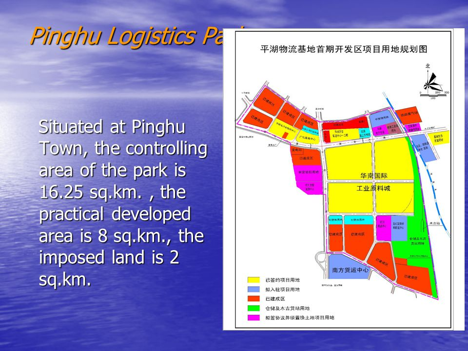 Pinghu Logistics Park Situated at Pinghu Town, the controlling area of the park is sq.km., the practical developed area is 8 sq.km., the imposed land is 2 sq.km.
