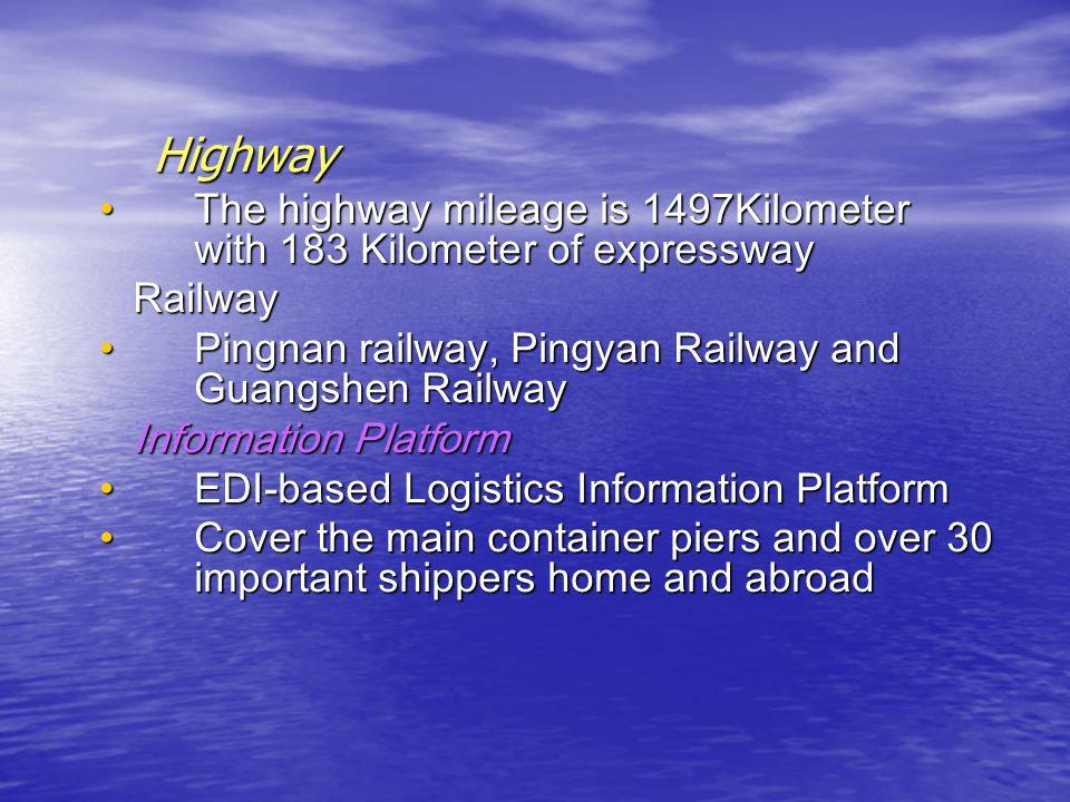 Highway The highway mileage is 1497Kilometer with 183 Kilometer of expresswayThe highway mileage is 1497Kilometer with 183 Kilometer of expressway Railway Railway Pingnan railway, Pingyan Railway and Guangshen RailwayPingnan railway, Pingyan Railway and Guangshen Railway Information Platform Information Platform EDI-based Logistics Information PlatformEDI-based Logistics Information Platform Cover the main container piers and over 30 important shippers home and abroadCover the main container piers and over 30 important shippers home and abroad