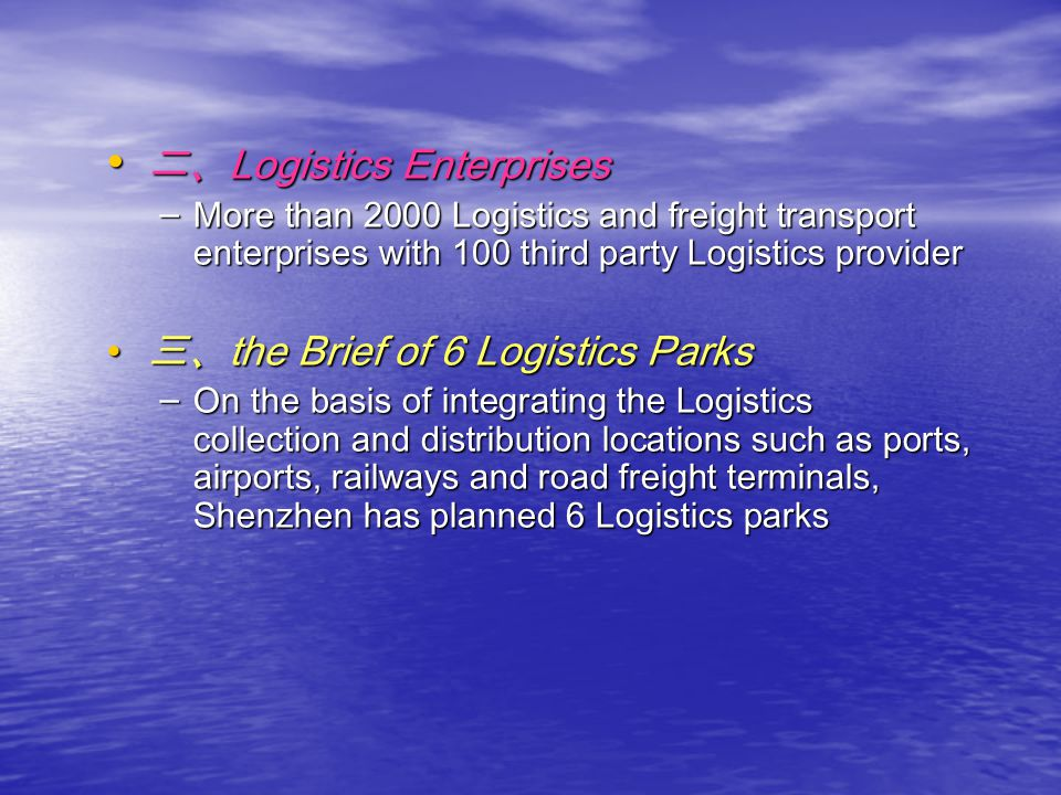 Logistics Enterprises Logistics Enterprises – More than 2000 Logistics and freight transport enterprises with 100 third party Logistics provider the Brief of 6 Logistics Parks the Brief of 6 Logistics Parks – On the basis of integrating the Logistics collection and distribution locations such as ports, airports, railways and road freight terminals, Shenzhen has planned 6 Logistics parks