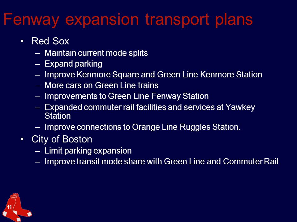 11 Fenway expansion transport plans Red Sox –Maintain current mode splits –Expand parking –Improve Kenmore Square and Green Line Kenmore Station –More cars on Green Line trains –Improvements to Green Line Fenway Station –Expanded commuter rail facilities and services at Yawkey Station –Improve connections to Orange Line Ruggles Station.
