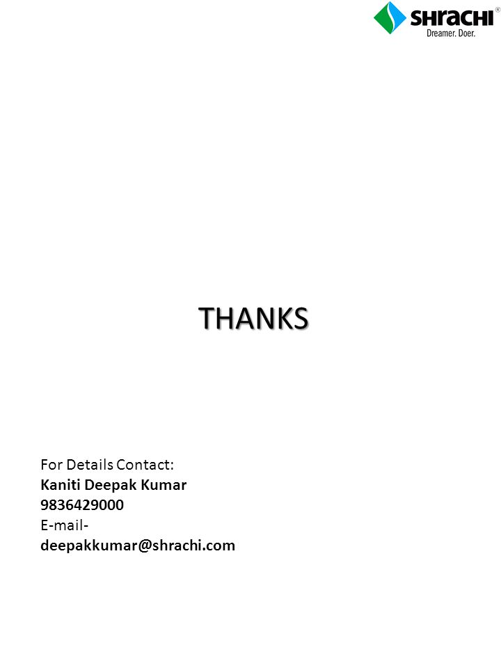 THANKS For Details Contact: Kaniti Deepak Kumar 9836429000 E-mail- deepakkumar@shrachi.com
