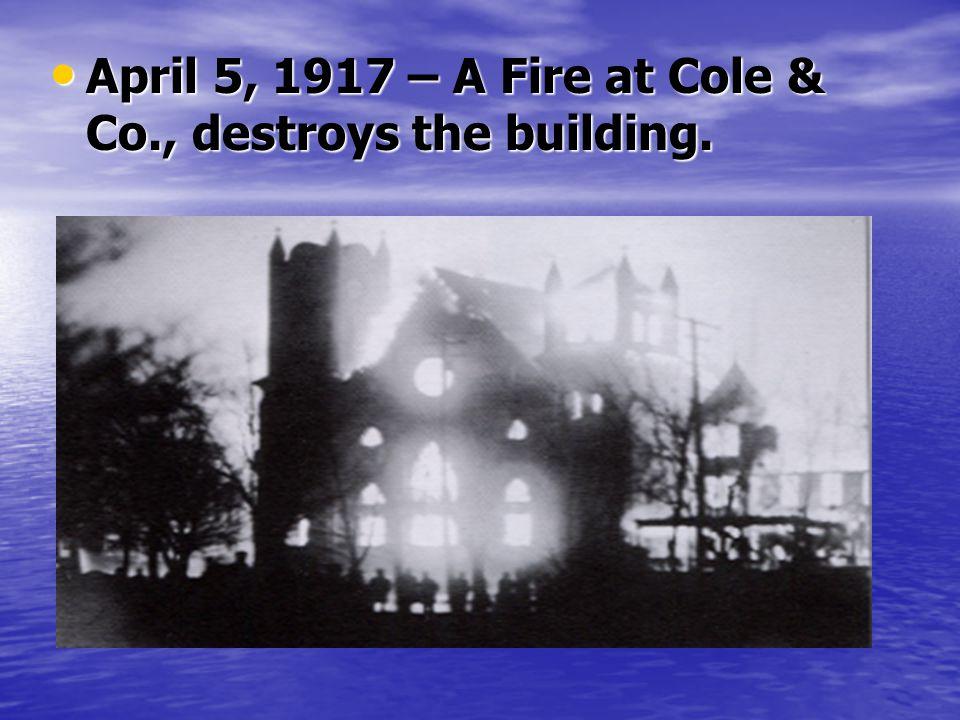 April 5, 1917 – A Fire at Cole & Co., destroys the building. April 5, 1917 – A Fire at Cole & Co., destroys the building.