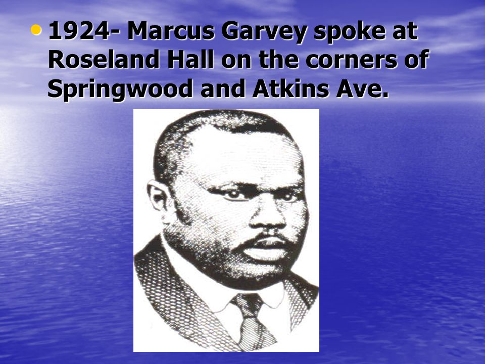1924- Marcus Garvey spoke at Roseland Hall on the corners of Springwood and Atkins Ave.