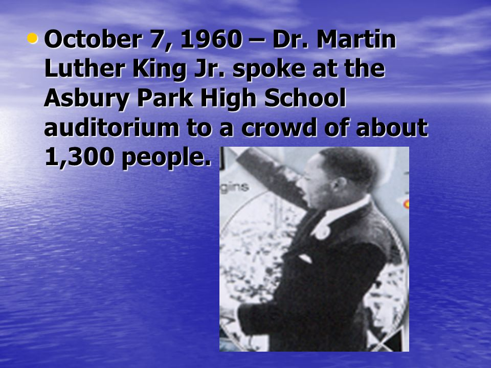 October 7, 1960 – Dr. Martin Luther King Jr. spoke at the Asbury Park High School auditorium to a crowd of about 1,300 people. October 7, 1960 – Dr. M