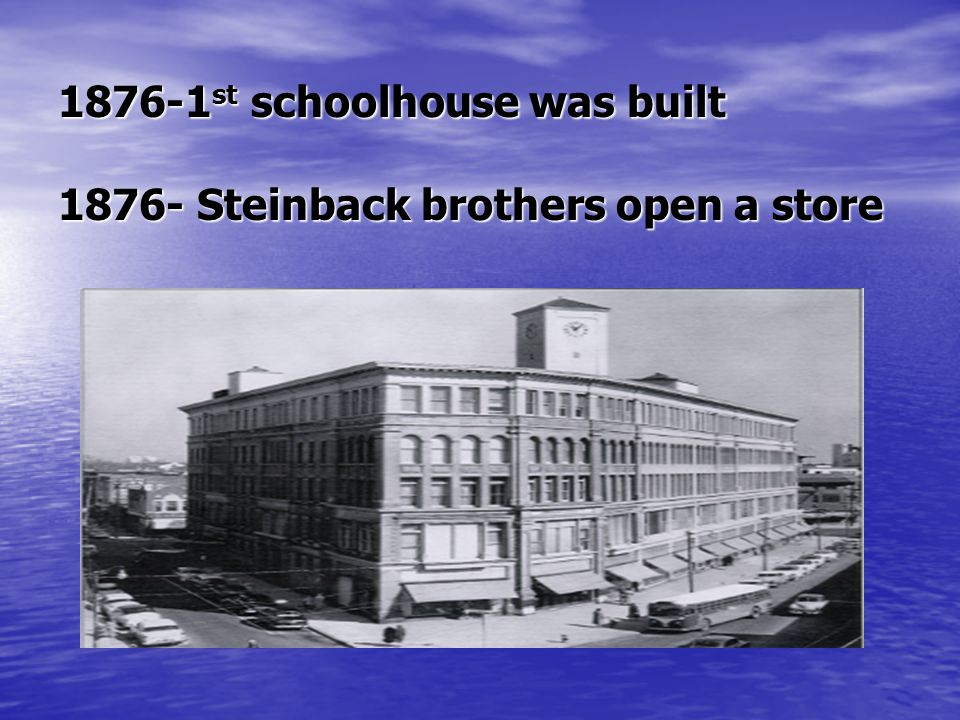 1876-1 st schoolhouse was built 1876- Steinback brothers open a store