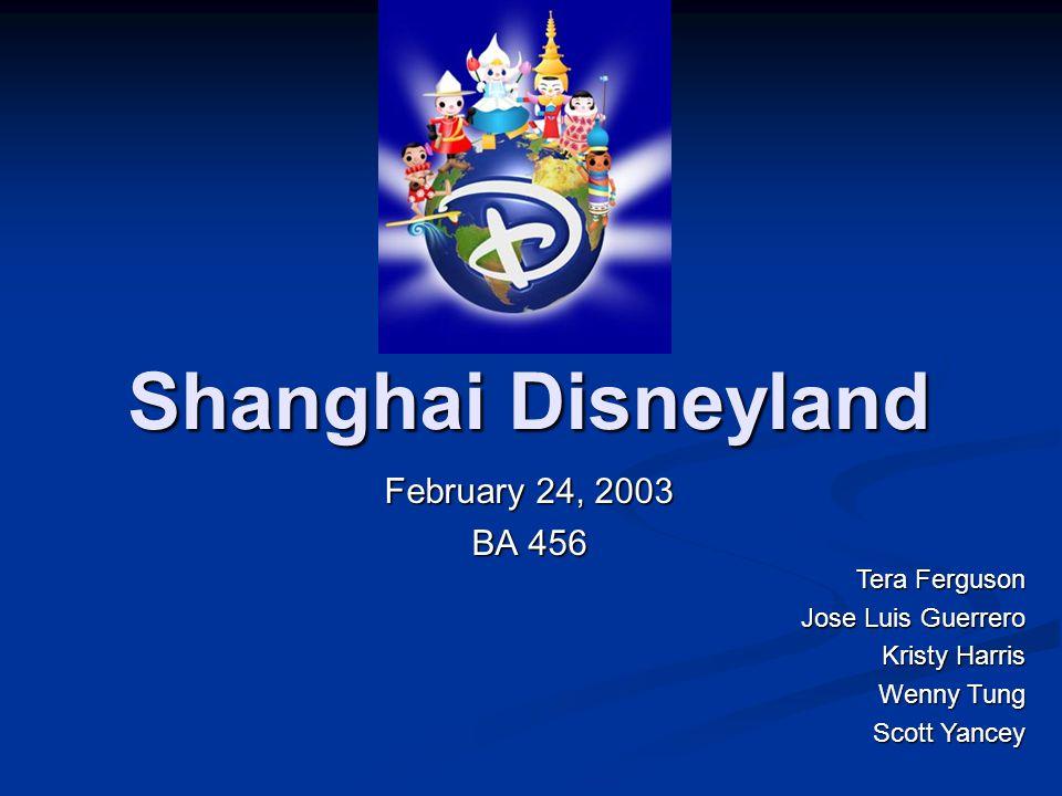 Shanghai Disneyland February 24, 2003 BA 456 Tera Ferguson Jose Luis Guerrero Kristy Harris Wenny Tung Scott Yancey