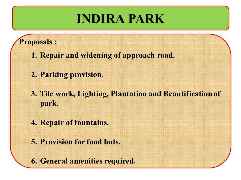 INDIRA PARK Proposals : 1.Repair and widening of approach road. 2.Parking provision. 3.Tile work, Lighting, Plantation and Beautification of park. 4.R