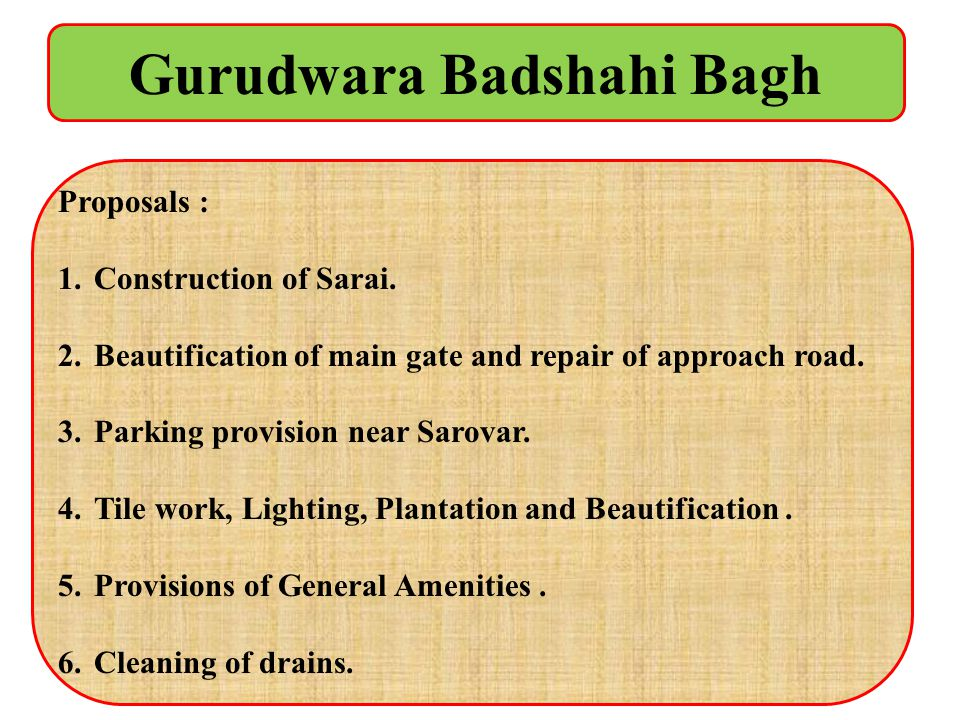 Gurudwara Badshahi Bagh Proposals : 1.Construction of Sarai. 2.Beautification of main gate and repair of approach road. 3.Parking provision near Sarov