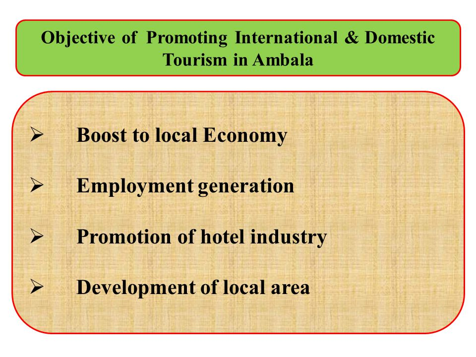 Boost to local Economy Employment generation Promotion of hotel industry Development of local area Objective of Promoting International & Domestic Tou