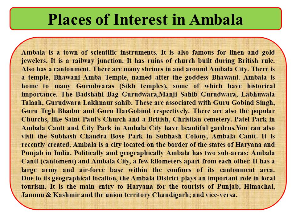 Places of Interest in Ambala Ambala is a town of scientific instruments. It is also famous for linen and gold jewelers. It is a railway junction. It h