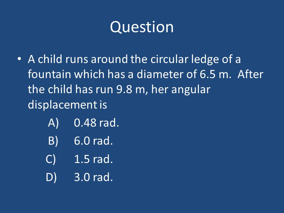 Question A child runs around the circular ledge of a fountain which has a diameter of 6.5 m. After the child has run 9.8 m, her angular displacement i