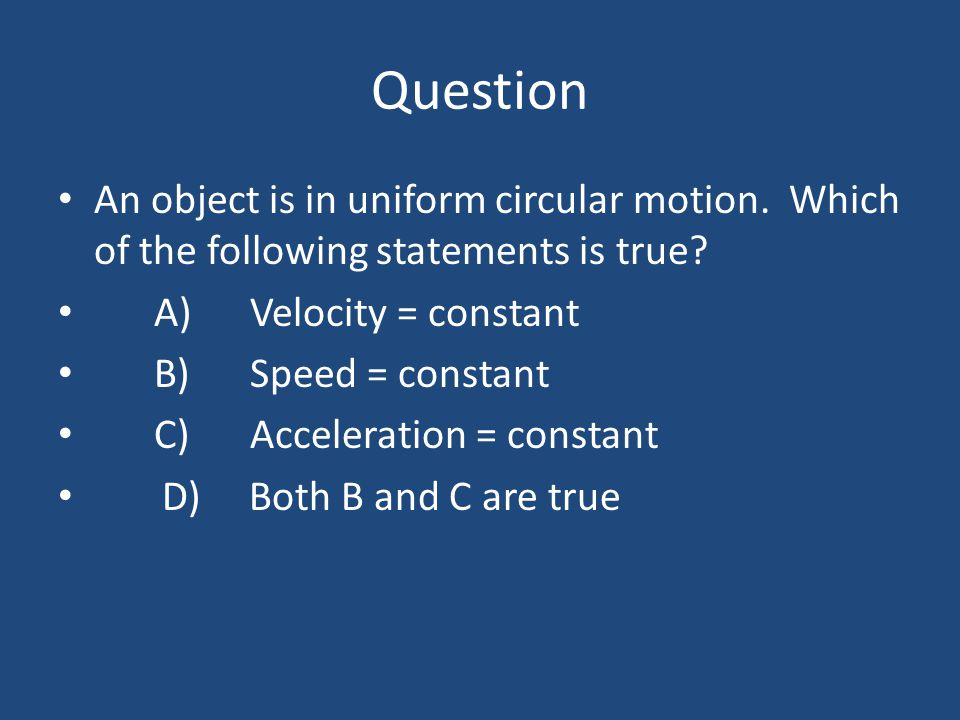 Question An object is in uniform circular motion. Which of the following statements is true? A)Velocity = constant B)Speed = constant C)Acceleration =