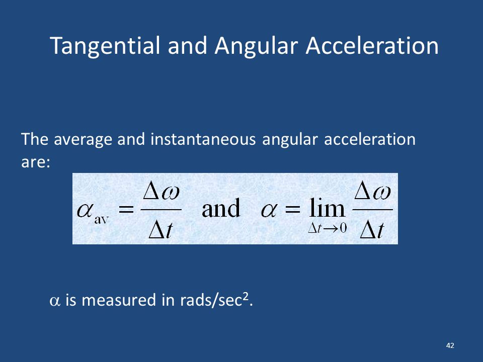 42 Tangential and Angular Acceleration The average and instantaneous angular acceleration are: is measured in rads/sec 2.