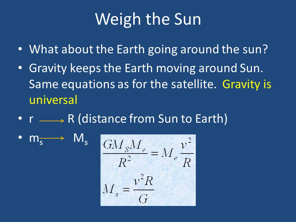Weigh the Sun What about the Earth going around the sun? Gravity keeps the Earth moving around Sun. Same equations as for the satellite. Gravity is un
